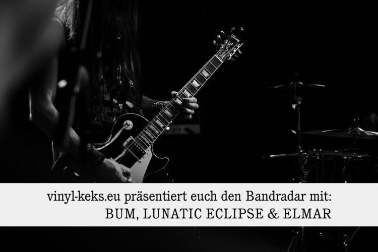 Bandradar - BUM, LUNATIC ECLIPSE und ELMAR 1